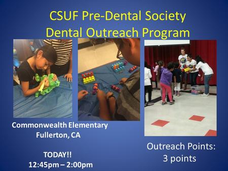 CSUF Pre-Dental Society Dental Outreach Program Commonwealth Elementary Fullerton, CA TODAY!! 12:45pm – 2:00pm Outreach Points: 3 points.