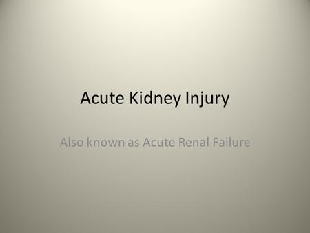 Acute Kidney Injury Also known as Acute Renal Failure.