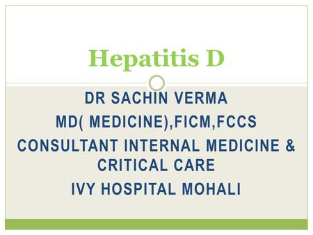 DR SACHIN VERMA MD( MEDICINE),FICM,FCCS CONSULTANT INTERNAL MEDICINE & CRITICAL CARE IVY HOSPITAL MOHALI Hepatitis D.