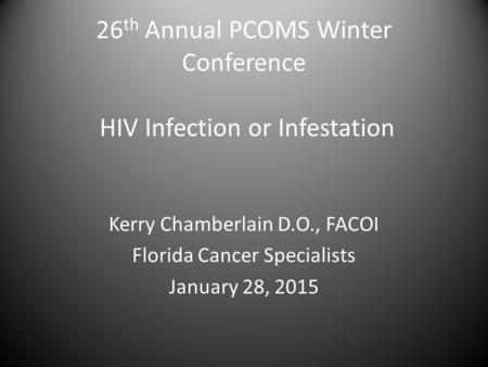 26 th Annual PCOMS Winter Conference HIV Infection or Infestation Kerry Chamberlain D.O., FACOI Florida Cancer Specialists January 28, 2015.