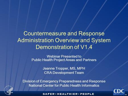 TM Countermeasure and Response Administration Overview and System Demonstration of V1.4 Webinar Presented to Public Health Project Areas and Partners Jeanne.