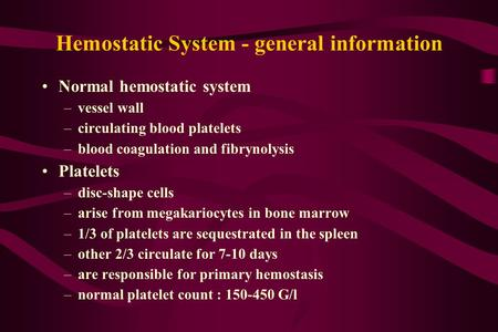 Hemostatic System - general information Normal hemostatic system –vessel wall –circulating blood platelets –blood coagulation and fibrynolysis Platelets.