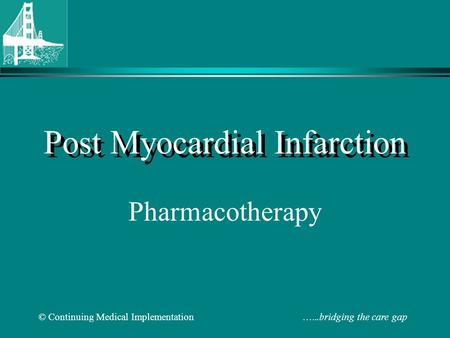 © Continuing <strong>Medical</strong> Implementation …...bridging the care gap Post Myocardial Infarction Pharmacotherapy.
