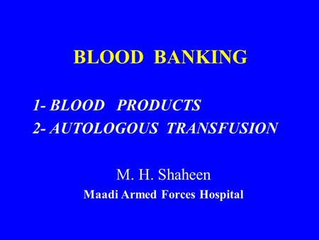 BLOOD BANKING 1- BLOOD PRODUCTS 2- AUTOLOGOUS TRANSFUSION M. H. Shaheen Maadi Armed Forces Hospital.