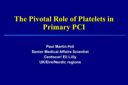 The Pivotal Role of Platelets in Primary PCI Paul Martin PhD Senior Medical Affairs Scientist Centocor/ Eli Lilly UK/Eire/Nordic regions.