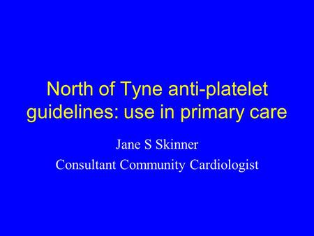 North of Tyne anti-platelet guidelines: use in primary care Jane S Skinner Consultant Community Cardiologist.