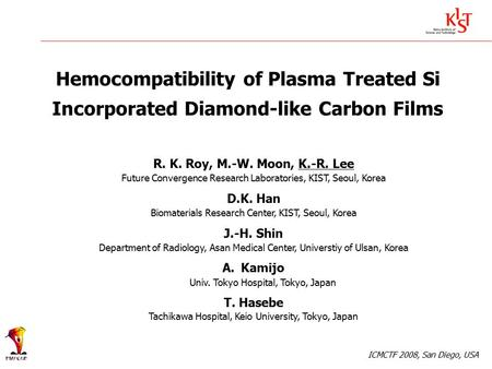 Hemocompatibility of Plasma Treated Si Incorporated Diamond-like Carbon Films R. K. Roy, M.-W. Moon, K.-R. Lee Future Convergence Research Laboratories,