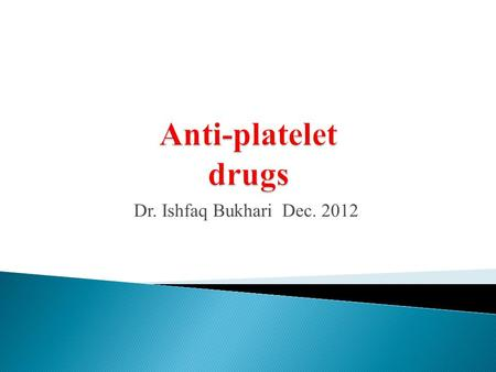 Anti-platelet drugs Dr. Ishfaq Bukhari Dec. 2012.