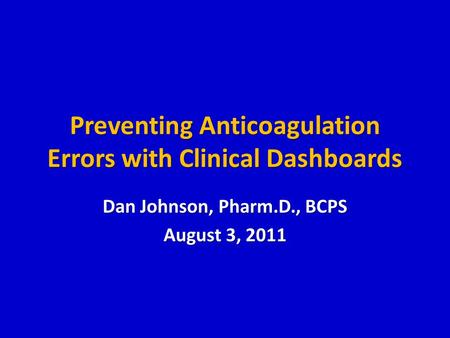 Preventing Anticoagulation Errors with Clinical Dashboards Dan Johnson, Pharm.D., BCPS August 3, 2011.