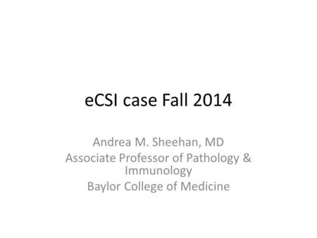 ECSI case Fall 2014 Andrea M. Sheehan, MD Associate Professor of Pathology & Immunology Baylor College of Medicine.