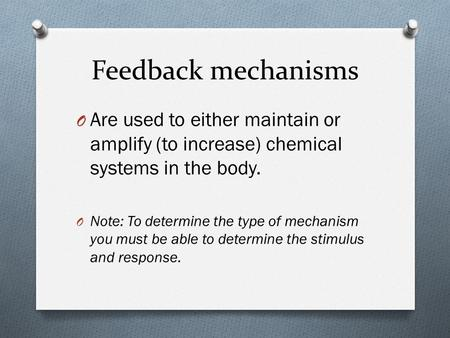 Feedback mechanisms Are used to either maintain or amplify (to increase) chemical systems in the body. Note: To determine the type of mechanism you must.