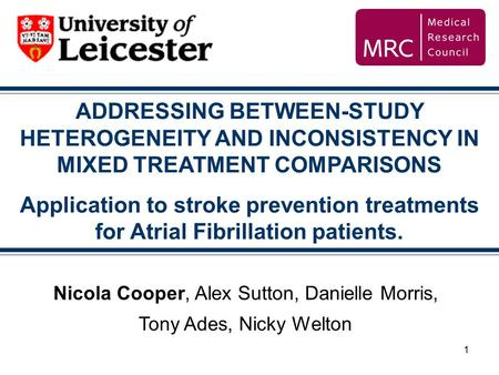 1 ADDRESSING BETWEEN-STUDY HETEROGENEITY AND INCONSISTENCY IN MIXED TREATMENT COMPARISONS Application to stroke prevention treatments for Atrial Fibrillation.