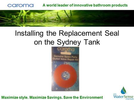A world leader of innovative bathroom products Maximize style. Maximize Savings. Save the Environment Installing the Replacement Seal on the Sydney Tank.