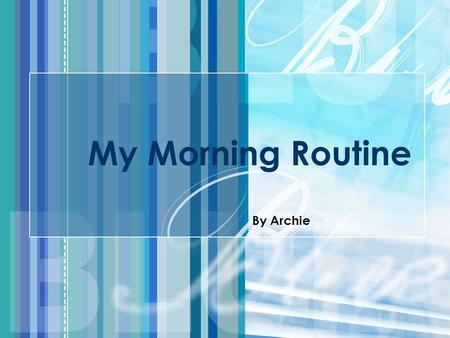 My Morning Routine By Archie.
