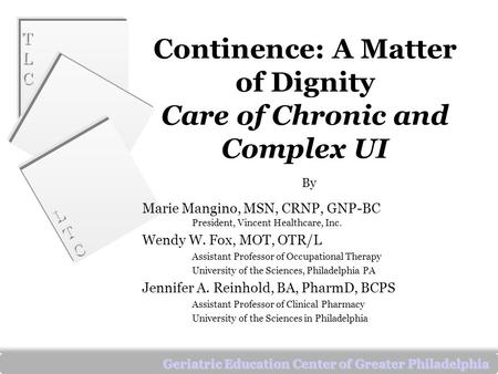 TLCTLC TLCTLC LTCLTC LTCLTC Geriatric Education Center of Greater Philadelphia Continence: A Matter of Dignity Care of Chronic and Complex UI By Marie.
