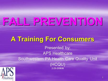 1 FALL PREVENTION A Training For Consumers Presented by: APS Healthcare Southwestern PA Health Care Quality Unit (HCQU) 2-25-2006/tlt.