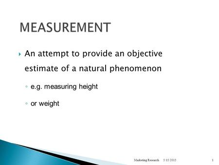 5/15/2015Marketing Research1 MEASUREMENT  An attempt to provide an objective estimate of a natural phenomenon ◦ e.g. measuring height ◦ or weight.