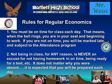 Mr. Weiss Rules for Regular Economics 1. You must be on time for class each day. That means, when the bell rings, you are in your seat and beginning to.