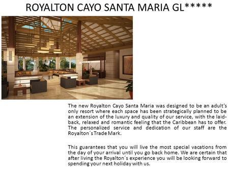 ROYALTON CAYO SANTA MARIA GL***** The new Royalton Cayo Santa Maria was designed to be an adult's only resort where each space has been strategically planned.