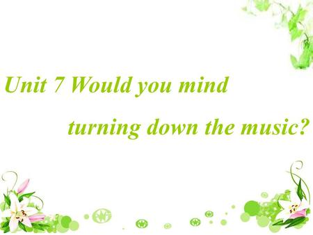 Unit 7 Would you mind turning down the music? Discussion: I think it is a little hot in our classroom and I want to ask someone to open the window. What.