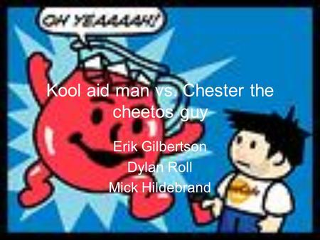 Kool aid man vs. Chester the cheetos guy Erik Gilbertson Dylan Roll Mick Hildebrand.