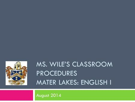 MS. WILE'S CLASSROOM PROCEDURES MATER LAKES: ENGLISH I August 2014.