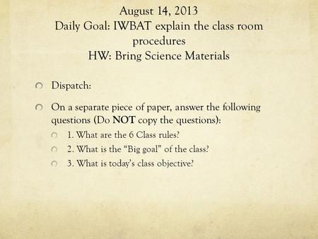 August 14, 2013 Daily Goal: IWBAT explain the class room procedures HW: Bring Science Materials Dispatch: On a separate piece of paper, answer the following.