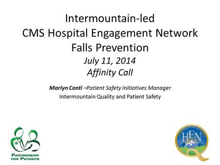 Intermountain-led CMS Hospital Engagement Network Falls Prevention July 11, 2014 Affinity Call Marlyn Conti –Patient Safety Initiatives Manager Intermountain.