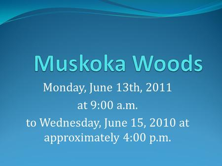 Monday, June 13th, 2011 at 9:00 a.m. to Wednesday, June 15, 2010 at approximately 4:00 p.m.