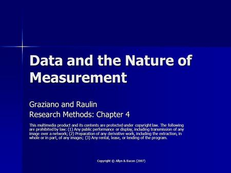 Copyright © Allyn & Bacon (2007) Data and the Nature of Measurement Graziano and Raulin Research Methods: Chapter 4 This multimedia product and its contents.