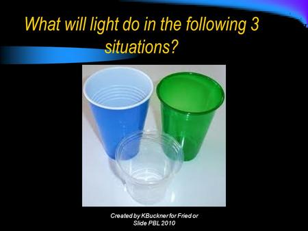 What will light do in the following 3 situations? Created by KBuckner for Fried or Slide PBL 2010.