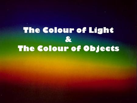 The Colour of Light & The Colour of Objects. Colour by Addition Sir Isaac Newton first discovered that visible (white) light was made up of many colours.