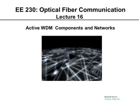 EE 230: Optical Fiber Communication Lecture 16 From the movie Warriors of the Net Active WDM Components and Networks.