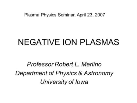 NEGATIVE ION PLASMAS Professor Robert L. Merlino Department of Physics & Astronomy University of Iowa Plasma Physics Seminar, April 23, 2007.
