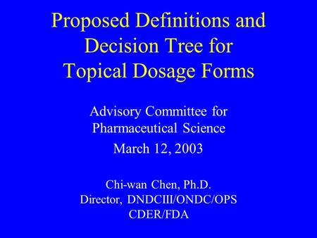Proposed Definitions and Decision Tree for Topical Dosage Forms Advisory Committee for Pharmaceutical Science March 12, 2003 Chi-wan Chen, Ph.D. Director,