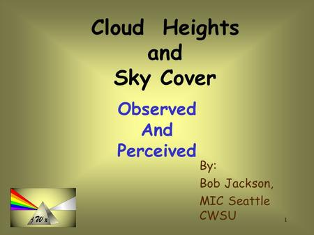 1 By: Bob Jackson, MIC Seattle CWSU Cloud Heights and Sky Cover Observed And Perceived.