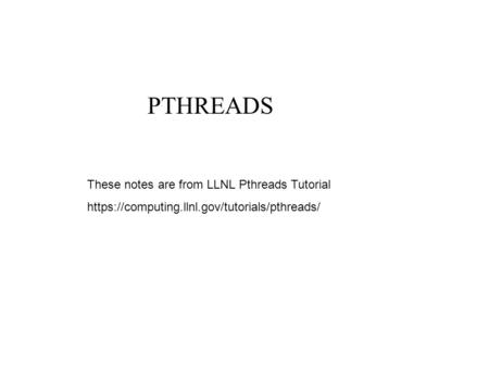 PTHREADS These notes are from LLNL Pthreads Tutorial https://computing.llnl.gov/tutorials/pthreads/