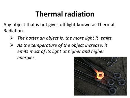 Thermal radiation Any object that is hot gives off light known as Thermal Radiation.  The hotter an object is, the more light it emits.  As the temperature.