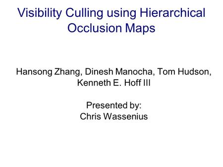 Visibility Culling using Hierarchical Occlusion Maps Hansong Zhang, Dinesh Manocha, Tom Hudson, Kenneth E. Hoff III Presented by: Chris Wassenius.