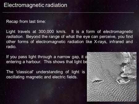 Electromagnetic radiation Recap from last time: Light travels at 300,000 km/s. It is a form of electromagnetic radiation. Beyond the range of what the.