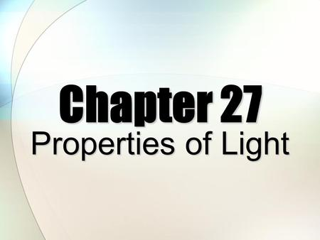Chapter 27 Properties of Light Light Photons ElectromagneticRadiation.