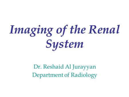 Imaging of the Renal System Dr. Reshaid Al Jurayyan Department of Radiology.