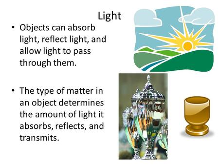 Light Objects can absorb light, reflect light, and allow light to pass through them. The type of matter in an object determines the amount of light it.