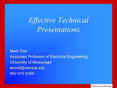 Effective Technical Presentations Mark Tew Associate Professor of Electrical Engineering University of Mississippi 662 915 5384.