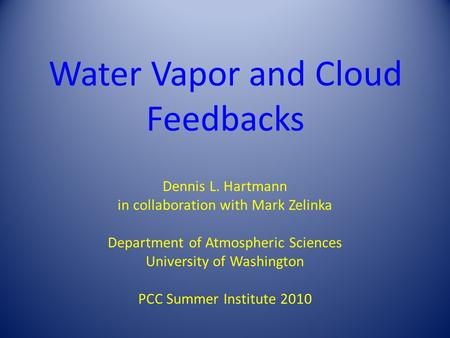 Water Vapor and Cloud Feedbacks Dennis L. Hartmann in collaboration with Mark Zelinka Department of Atmospheric Sciences University of Washington PCC Summer.