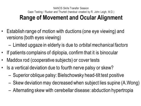 NANOS Skills Transfer Session Gaze Testing / Rucker and Thurtell (handout created by R. John Leigh, M.D.) Range of Movement and Ocular Alignment Establish.