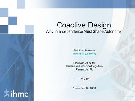 Coactive Design Why Interdependence Must Shape Autonomy Matthew Johnson Florida Institute for Human and Machine Cognition Pensacola, FL.