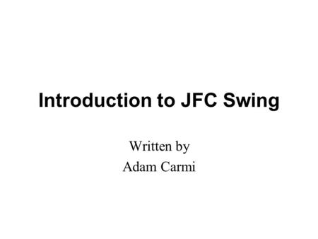Introduction to JFC Swing Written by Adam Carmi. Agenda About JFC and Swing Pluggable Look and Feel Swing Components Borders Layout Management Events.