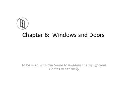 Chapter 6: Windows and Doors To be used with the Guide to Building Energy Efficient Homes in Kentucky.