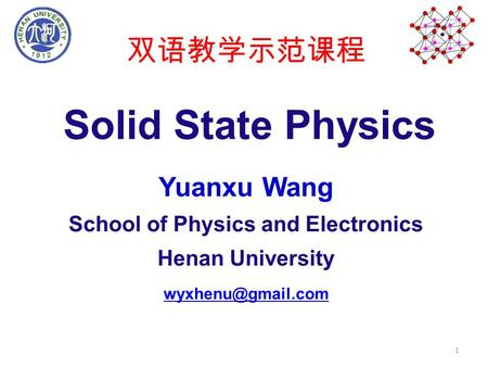 Solid State Physics Yuanxu Wang School of Physics and Electronics Henan University 双语教学示范课程 1.